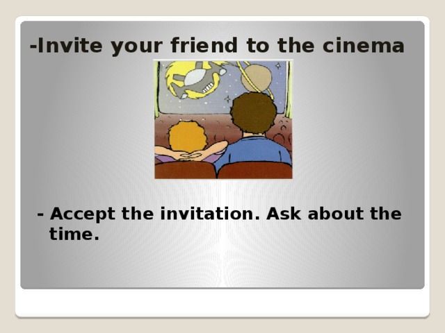 -Invite your friend to the cinema - Accept the invitation. Ask about the time.