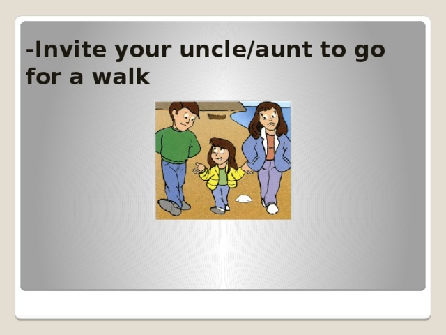 -Invite your uncle/aunt to go for a walk