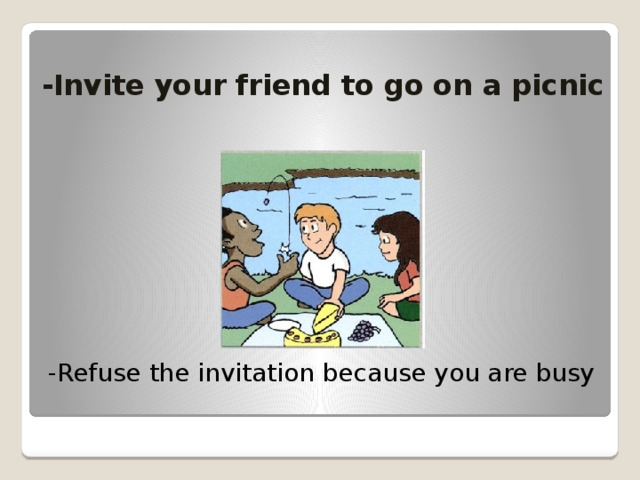 -Invite your friend to go on a picnic -Refuse the invitation because you are busy