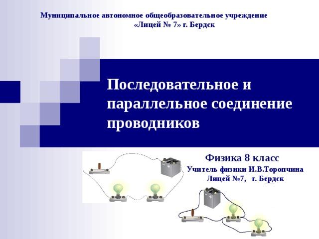 Муниципальное автономное общеобразовательное учреждение  «Лицей № 7» г. Бердск Последовательное и параллельное соединение проводников  Физика 8 класс Учитель физики И.В.Торопчина  Лицей №7, г. Бердск