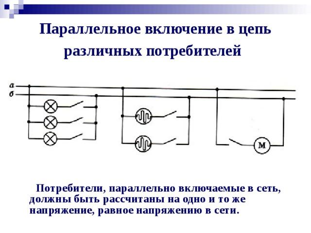 Параллельное включение в цепь различных потребителей  Потребители, параллельно включаемые в сеть, должны быть рассчитаны на одно и то же напряжение, равное напряжению в сети.
