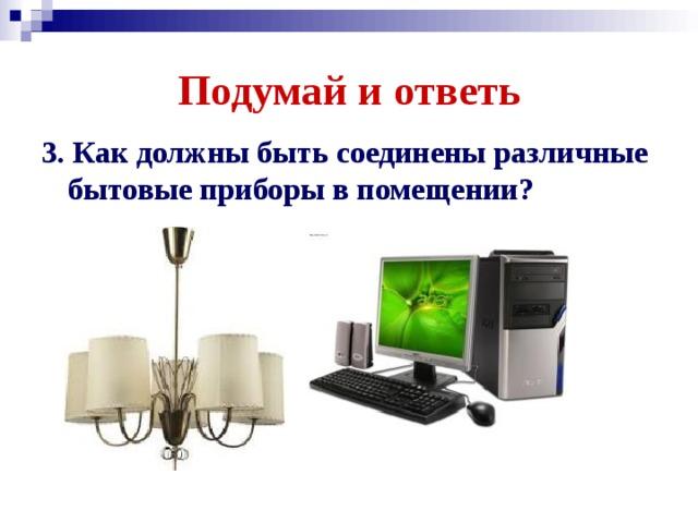 Подумай и ответь 3. Какдолжны бытьсоединены различные бытовые приборы в помещении?