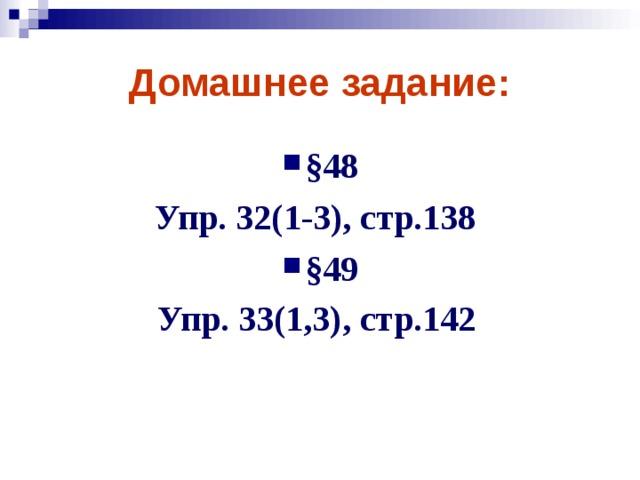 Домашнее задание: §48 Упр. 32(1-3), стр.138 §49 Упр. 33(1,3), стр.142