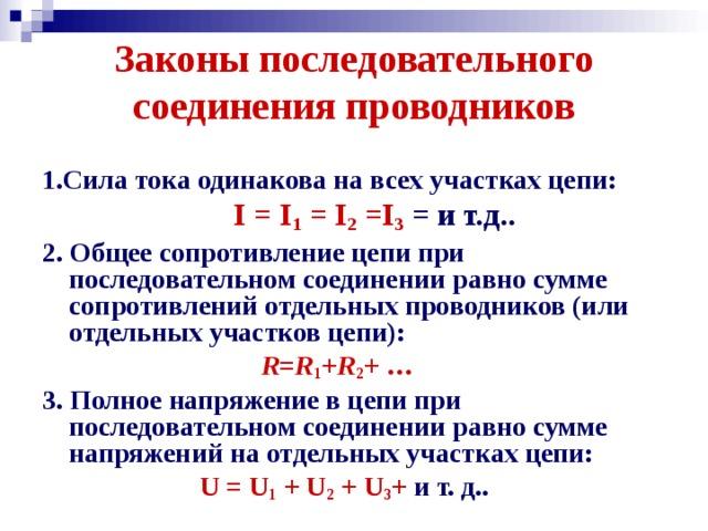 Законы последовательного соединения проводников 1.Сила тока одинакова на всех участках цепи:  I = I 1 = I 2 =I 3  = и т.д.. 2. Общее сопротивление цепи при последовательном соединении равно сумме сопротивлений отдельных проводников (или отдельных участков цепи):   R = R 1 + R 2 + …  3. Полное напряжение в цепи при последовательном соединении равно сумме напряжений на отдельных участках цепи:   U = U 1 + U 2 + U 3 +  и т. д..