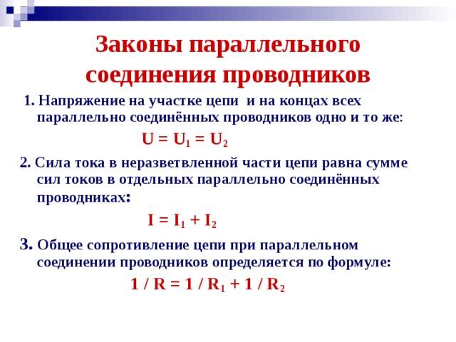 Законы параллельного соединения проводников  1. Напряжение на участке цепи и на концах всех параллельно соединённых проводников одно и то же :  U = U 1 = U 2 2. Сила тока в неразветвленной части цепи равна сумме сил токов в отдельных параллельно соединённых проводниках :  I = I 1 + I 2  3. Общее сопротивление цепи при параллельном соединении проводников определяется по формуле:  1 / R = 1 / R 1 + 1 / R 2
