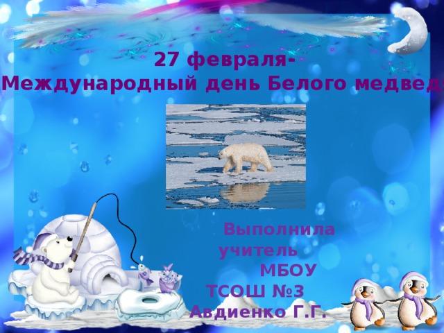 27 февраля- «Международный день Белого медведя»  Выполнила учитель  МБОУ ТСОШ №3 Авдиенко Г.Г.