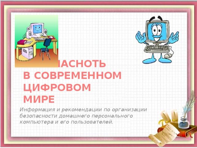 БЕЗОПАСНОТЬ  В СОВРЕМЕННОМ ЦИФРОВОМ  МИРЕ Информация и рекомендации по организации безопасности домашнего персонального компьютера и его пользователей.
