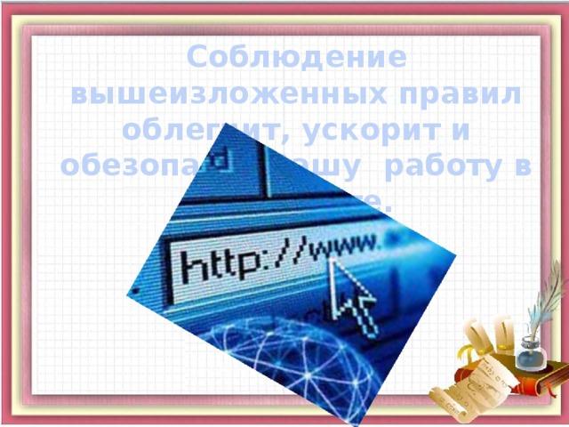Соблюдение вышеизложенных правил облегчит, ускорит и обезопасит Вашу работу в Интернете.