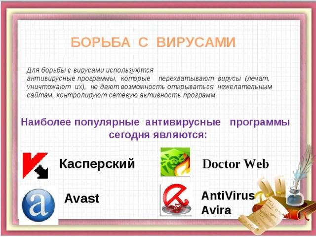 БОРЬБА С ВИРУСАМИ Для борьбы с вирусами используются антивирусные программы, которые перехватывают вирусы (лечат, уничтожают их), не дают возможность открываться нежелательным сайтам, контролируют сетевую активность программ. Наиболее популярные антивирусные программы сегодня являются: Doctor Web Касперский AntiVirus Avira Avast