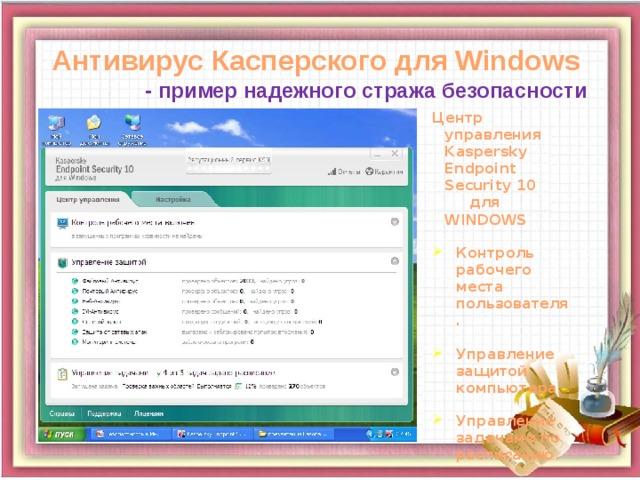 Антивирус Касперского для Windows - пример надежного стража безопасности Центр управления Kaspersky Endpoint Security 10 для WINDOWS Контроль рабочего места пользователя. Управление защитой компьютера. Управление задачами по расписанию.