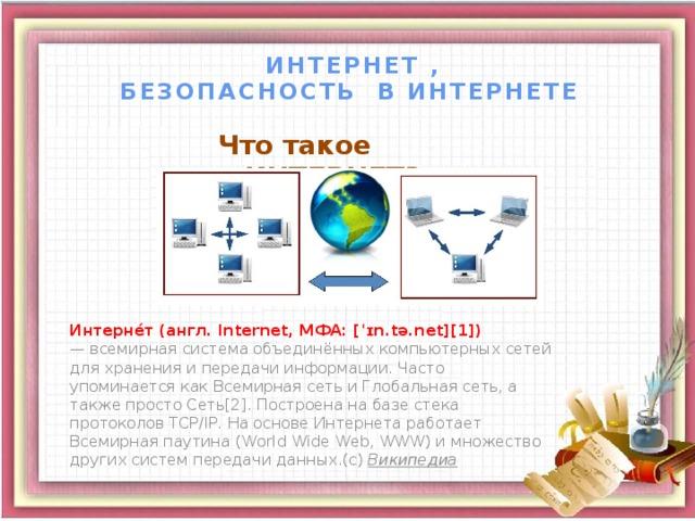 ИНТЕРНЕТ ,  БЕЗОПАСНОСТЬ В ИНТЕРНЕТЕ Что такое ИНТЕРНЕТ?  Интерне́т (англ. Internet, МФА: [ˈɪn.tə.net][1]) — всемирная система объединённых компьютерных сетей для хранения и передачи информации. Часто упоминается как Всемирная сеть и Глобальная сеть, а также просто Сеть[2]. Построена на базе стека протоколов TCP/IP. На основе Интернета работает Всемирная паутина (World Wide Web, WWW) и множество других систем передачи данных.(с) Википедиа 3