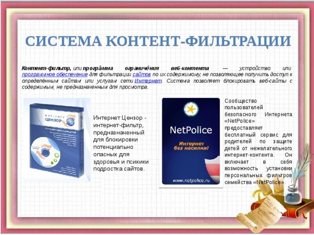 Система контент-фильтрации Контент-фильтр, или програ́мма ограниче́ния веб-контента  — устройство или программное обеспечение для фильтрации сайтов по их содержимому, не позволяющее получить доступ к определённым сайтам или услугам сети Интернет . Система позволяет блокировать веб-сайты с содержимым, не предназначенным для просмотра. Сообщество пользователей безопасного Интернета «NetPolice» предоставляет бесплатный сервис для родителей по защите детей от нежелательного интернет-контента. Он включает в себя возможность установки персональных фильтров семейства «NetPolice». Интернет Цензор - интернет-фильтр, предназначенный для блокировки потенциально опасных для здоровья и психики подростка сайтов.
