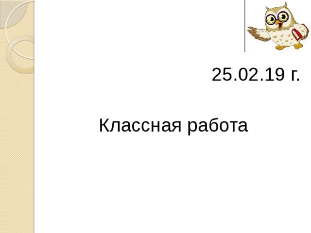 25.02.19 г. Классная работа