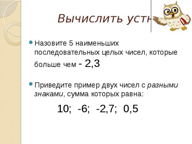 Вычислить устно Назовите 5 наименьших последовательных целых чисел, которые больше чем - 2,3 Приведите пример двух чисел с разными знаками , сумма которых равна:  10; -6; -2,7; 0,5