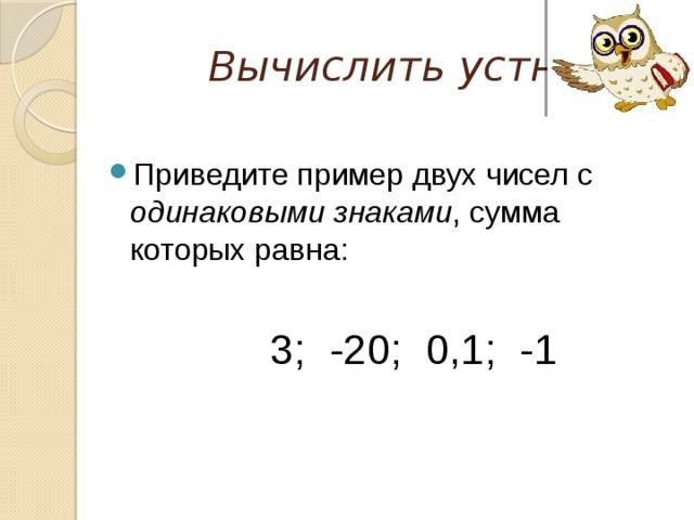 Вычислить устно Приведите пример двух чисел с одинаковыми знаками , сумма которых равна:  3; -20; 0,1; -1