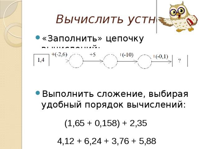 Вычислить устно «Заполнить» цепочку вычислений: Выполнить сложение, выбирая удобный порядок вычислений:  (1,65 + 0,158) + 2,35  4,12 + 6,24 + 3,76 + 5,88