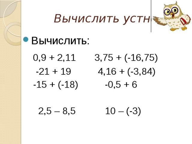 Вычислить устно Вычислить:  0,9 + 2,11 3,75 + (-16,75)  -21 + 19 4,16 + (-3,84)  -15 + (-18) -0,5 + 6  2,5 – 8,5 10 – (-3)