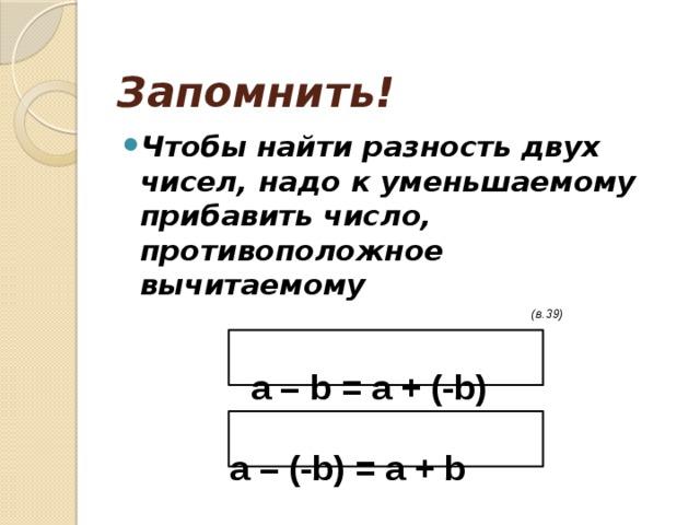 Запомнить! Чтобы найти разность двух чисел, надо к уменьшаемому прибавить число, противоположное вычитаемому  (в.39)  а – b = a + (-b)   a – (-b) = a + b