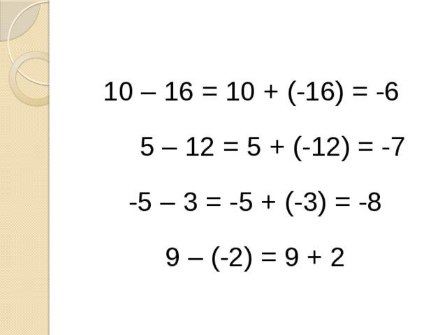 10 – 16 = 10 + (-16) = -6  5 – 12 = 5 + (-12) = -7 -5 – 3 = -5 + (-3) = -8 9 – (-2) = 9 + 2