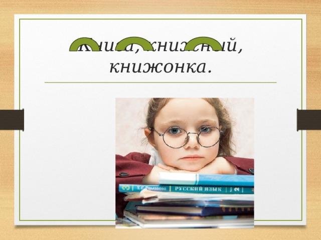 Книга, книжный, книжонка.