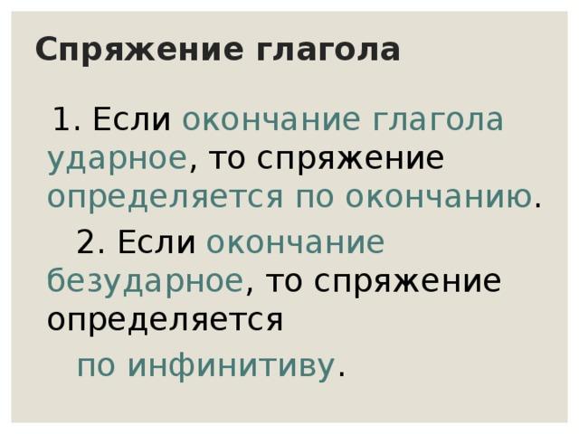Спряжение глагола   1. Если окончание глагола ударное , то спряжение определяется по окончанию .  2. Если окончание безударное , то спряжение определяется  по инфинитиву .