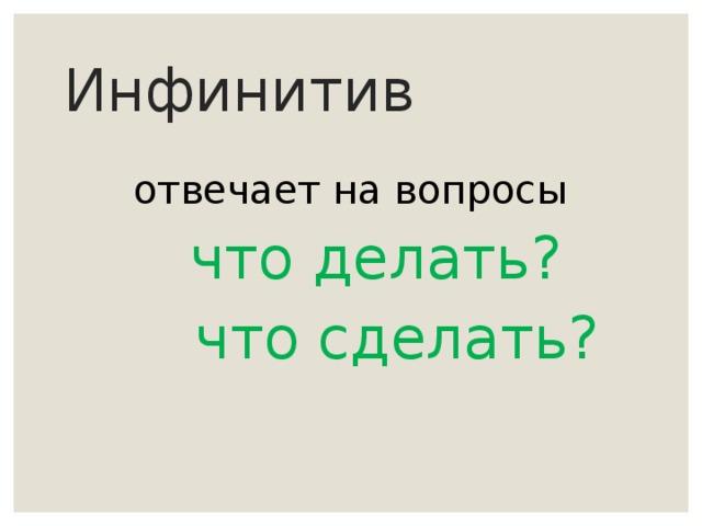 Инфинитив    отвечает на вопросы  что делать?  что сделать?