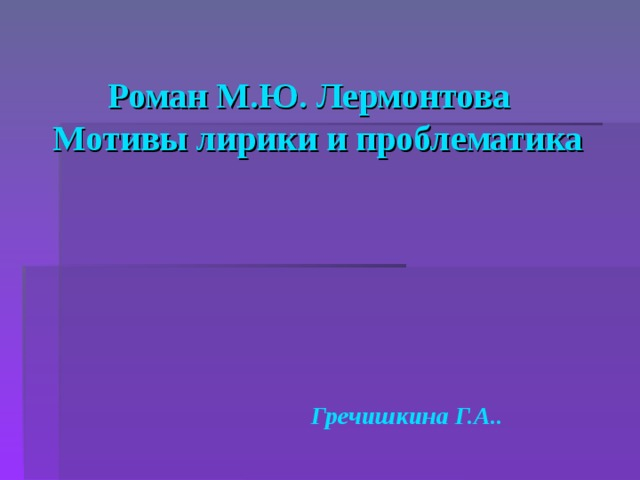 Роман М.Ю. Лермонтова   Мотивы лирики и проблематика Гречишкина Г.А..