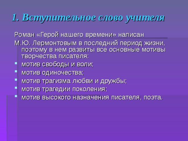 1. Вступительное слово учителя Роман «Герой нашего времени» написан М.Ю. Лермонтовым в последний период жизни, поэтому в нем развиты все основные мотивы творчества писателя: