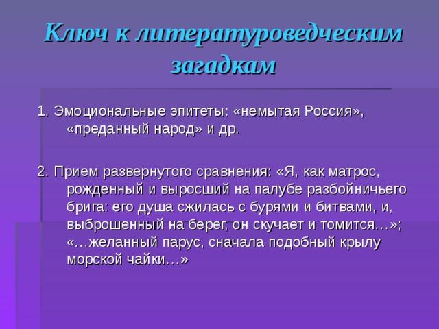 Ключ к литературоведческим загадкам 1. Эмоциональные эпитеты: «немытая Россия», «преданный народ» и др. 2. Прием развернутого сравнения: «Я, как матрос, рожденный и выросший на палубе разбойничьего брига: его душа сжилась с бурями и битвами, и, выброшенный на берег, он скучает и томится…»; «…желанный парус, сначала подобный крылу морской чайки…»