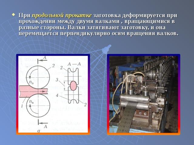 При продольной прокатке заготовка деформируется при прохождении между двумя валками , вращающимися в разные стороны. Валки затягивают заготовку, и она перемещается перпендикулярно осям вращения валков.
