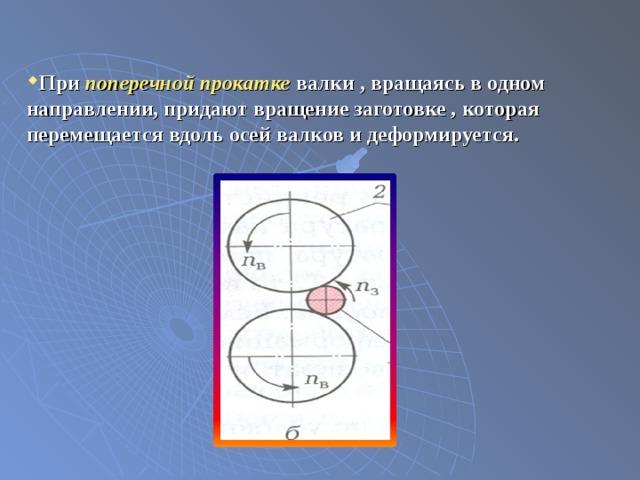 При поперечной прокатке валки , вращаясь в одном направлении, придают вращение заготовке , которая перемещается вдоль осей валков и деформируется.