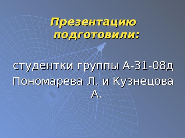 Презентацию подготовили:  студентки группы А-31-08д Пономарева Л. и Кузнецова А.