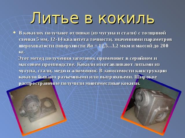 Литье в кокиль В кокилях получают отливки (из чугуна и стали) с толщиной стенки 5 мм, 12-14 квалитета точности, значениями параметров шероховатости поверхности Ra = 12,5...3,2 мкм и массой до 200 кг.  Этот метод получения заготовок применяют в серийном и массовом производстве.  Кокили изготавливают литыми из чугуна, стали, меди и алюминия. В зависимости конструкции кокили бывают разъемными или вытряхными. Широкое распространение получили многоместные кокили.