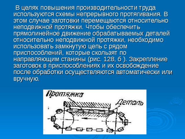В целях повышения производительности труда используются схемы непрерывного протягивания. В этом случае заготовки перемещаются относительно неподвижной протяжки. Чтобы обеспечить прямолинейное движение обрабатываемых деталей относительно неподвижной протяжки, необходимо использовать замкнутую цепь с рядом приспособлений, которые скользят по направляющим станины (рис. 128, б ). Закрепление заготовок в приспособлениях и их освобождение после обработки осуществляются автоматически или вручную.