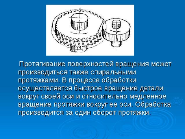 Протягивание поверхностей вращения может производиться также спиральными протяжками. В процессе обработки осуществляется быстрое вращение детали вокруг своей оси и относительно медленное вращение протяжки вокруг ее оси. Обработка производится за один оборот протяжки.