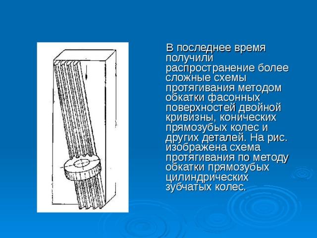 В последнее время получили распространение более сложные схемы протягивания методом обкатки фасонных поверхностей двойной кривизны, конических прямозубых колес и других деталей. На рис. изображена схема протягивания по методу обкатки прямозубых цилиндрических зубчатых колес.