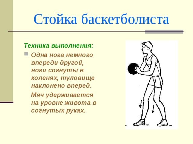 Стойка баскетболиста Техника выполнения: Одна нога немного впереди другой, ноги согнуты в коленях, туловище наклонено вперед.  Мяч удерживается на уровне живота в согнутых руках.
