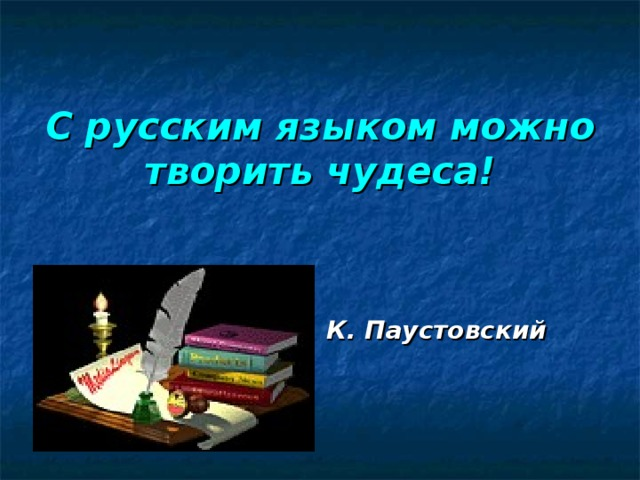 С русским языком можно творить чудеса!      К. Паустовский