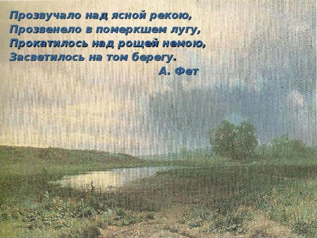 Прозвучало над ясной рекою, Прозвенело в померкшем лугу, Прокатилось над рощей немою, Засветилось на том берегу.  А. Фет
