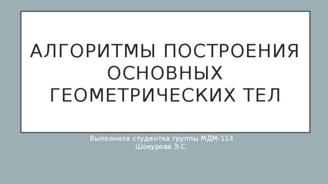 Алгоритмы построения основных геометрических тел Выполнила студентка группы МДМ-114 Шокурова Э.С.
