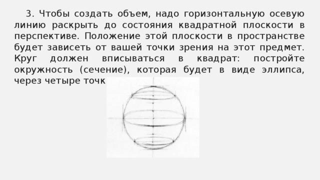 3. Чтобы создать объем, надо горизонтальную осевую линию раскрыть до состояния квадратной плоскости в перспективе. Положение этой плоскости в пространстве будет зависеть от вашей точки зрения на этот предмет. Круг должен вписываться в квадрат: постройте окружность (сечение), которая будет в виде эллипса, через четыре точки.
