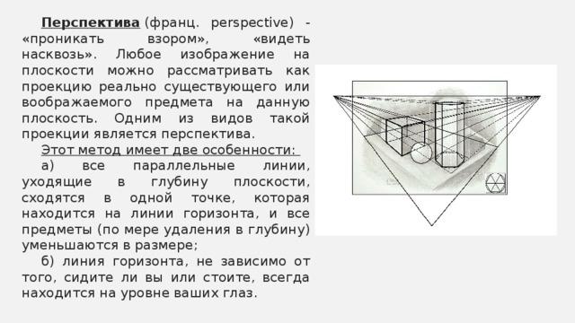 Перспектива (франц. perspective) - «проникать взором», «видеть насквозь». Любое изображение на плоскости можно рассматривать как проекцию реально существующего или воображаемого предмета на данную плоскость. Одним из видов такой проекции является перспектива. Этот метод имеет две особенности: а) все параллельные линии, уходящие в глубину плоскости, сходятся в одной точке, которая находится на линии горизонта, и все предметы (по мере удаления в глубину) уменьшаются в размере; б) линия горизонта, не зависимо от того, сидите ли вы или стоите, всегда находится на уровне ваших глаз.