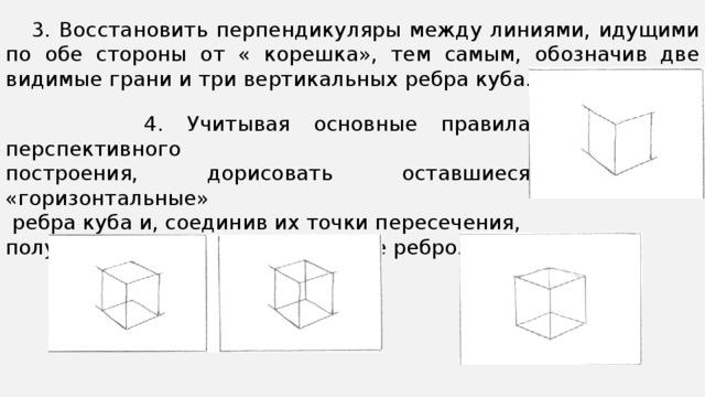 3. Восстановить перпендикуляры между линиями, идущими по обе стороны от « корешка», тем самым, обозначив две видимые грани и три вертикальных ребра куба.  4. Учитывая основные правила перспективного построения, дорисовать оставшиеся «горизонтальные»  ребра куба и, соединив их точки пересечения, получить последнее вертикальное ребро.