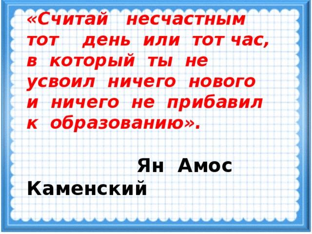 «Считай несчастным тот день или тот час,  в который ты не усвоил ничего нового  и ничего не прибавил к образованию».    Ян Амос Каменский