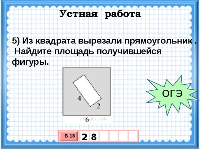 Устная работа 5) Из квадрата вырезали прямоугольник .  Найдите площадь получившейся фигуры. ОГЭ 8 2 В 18 х 3 х 1 0