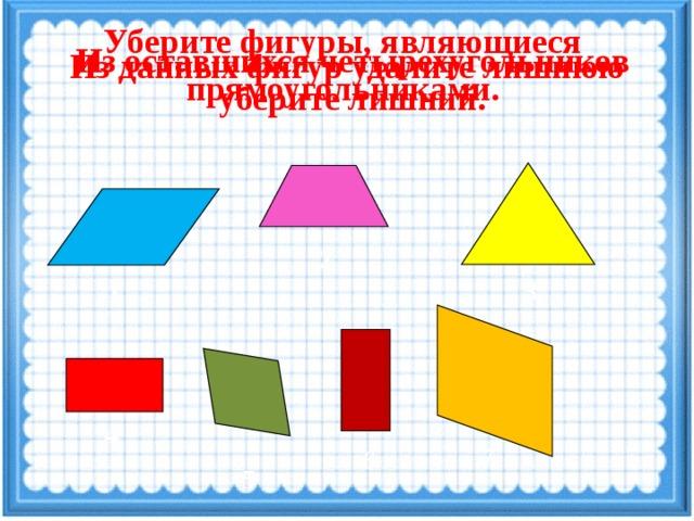 Уберите фигуры, являющиеся прямоугольниками. Из данных фигур удалите лишнюю Из оставшихся четырехугольников уберите лишний. 2 3 1 4 7 6 5