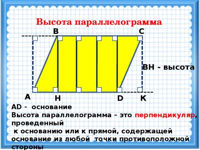 Высота параллелограмма В С ВН - высота А D К Н АD - основание Высота параллелограмма – это перпендикуляр , проведенный  к основанию или к прямой, содержащей основание из любой точки противоположной стороны