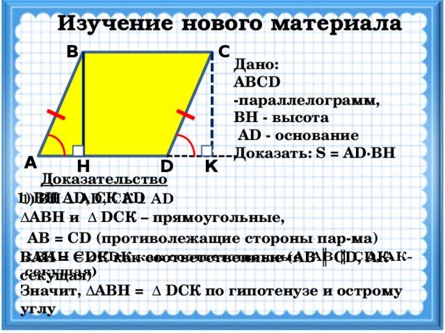 Изучение нового материала С В Дано: ABCD -параллелограмм, ВН - высота  AD - основание Доказать: S = AD·BH А D Н К Доказательство ВН AD, CК AD   ΔАВН и Δ DCК – прямоугольные, AB = CD (противолежащие стороны пар-ма) ВАН = CDК как соответственные (AB ║ CD, AК-секущая)   Значит, ΔАВН = Δ DCК по гипотенузе и острому углу