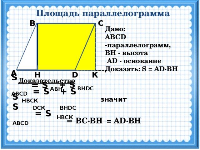 Площадь параллелограмма С В Дано: ABCD -параллелограмм, ВН - высота  AD - основание Доказать: S = AD·BH А D Н К S ABCD Доказательство + S BНDС = S ABН = S DCК + S BНDС S НBCК значит S ABCD = S НBCК = AD·ВН = ВС·ВН