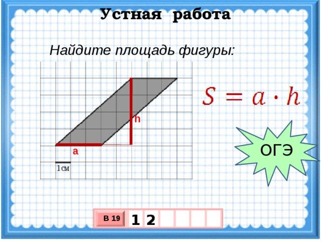 Устная работа Найдите площадь фигуры: h ОГЭ a 1 2 В 19 х 3 х 1 0